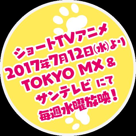 ショートTVアニメ 2017年7月12日(水)よりTOKYO MX & サンテレビ にて毎週水曜放映!